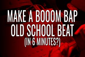 How To Make An Old School Boom Bap Beat In Like 6 Minutes